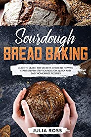 Sourdough Bread Baking: Guide To Learn The Secrets Of Bread, How To Start Step By Step Sourdough, Quick And Ea