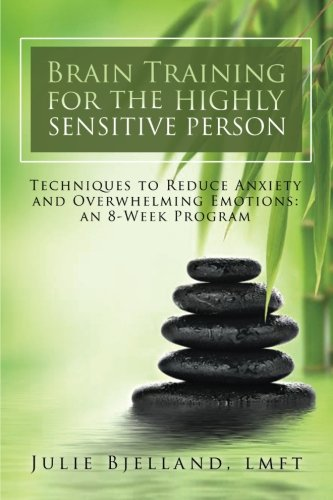 Brain Training For The Highly Sensitive Person: Techniques To Reduce Anxiety and Overwhelming Emotions: An 8-Week Program (People Training)