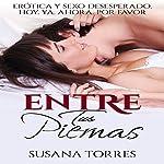 Entre Tus Piernas [Between Your Legs]: Erótica y Sexo Desesperado. Hoy. Ya. Ahora. Por favor. [Erotic and Desperate Sex. Today. Already. Now. Please.] | Susana Torres