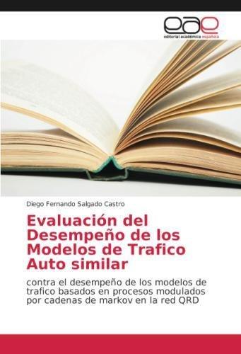 Read Online Evaluación del Desempeño de los Modelos de Trafico Auto similar: contra el desempeño de los modelos de trafico basados en procesos modulados por cadenas de markov en la red QRD (Spanish Edition) PDF
