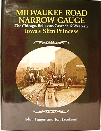 Milwaukee Road Narrow Gauge: The Chicago, Bellevue, Cascade, and Western - Iowa's Slim Princess