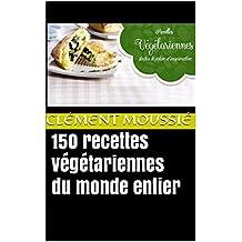 150 recettes végétariennes du monde entier: avec de la cuisine indienne, libanaise, africaine , chinoise , thaïlandaise, mexicaine, brésilienne et algérienne (French Edition)