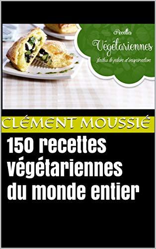 150 recettes végétariennes du monde entier: avec de la cuisine indienne, libanaise, africaine , chinoise , thaïlandaise, mexicaine, brésilienne et algérienne (French Edition) by Clément Moussié