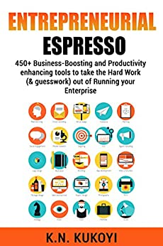 Entrepreneurial Espresso: 450+ business-boosting and productivity enhancing tools to take the hard work (& guesswork) out of running your enterprise by [Kukoyi, K.N.]