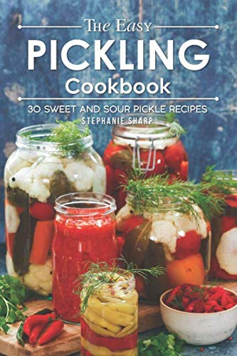 The Easy Pickling Cookbook: 30 Sweet and Sour Pickle Recipes by Stephanie Sharp