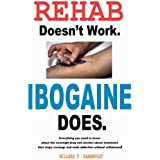Rehab Doesn't Work - Ibogaine Does: The overnight drug and alcohol abuse treatment that stops cravings and ends addiction wit