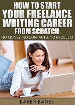 How To Start Your Freelance Writing Career From Scratch: No money, No contacts, No problem by [Banes, Karen]