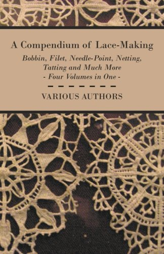 A Compendium of Lace-Making - Bobbin, Filet, Needle-Point, Netting, Tatting and Much More - Four Volumes in (Making Bobbin Lace)