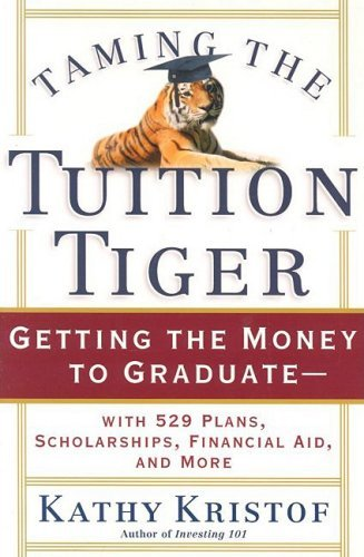 Taming the Tuition Tiger: Getting the Money to Graduate--with 529 Plans, Scholarships, Financial Aid, and More by Kathy Kristof (2003-05-31)
