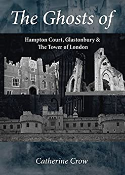 The Ghosts of Hampton Court, Glastonbury & The Tower of London by [Crow, Catherine]