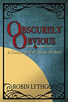 Obscurely Obvious: A Collection of Short Stories by [Lythgoe, Robin]