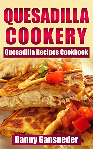 Quesadilla Cookery: Quesadilla Recipes Cookbook by [Gansneder, Danny]