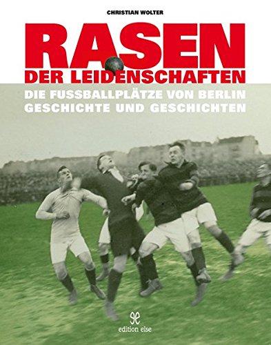 Rasen der Leidenschaften: Die Fussballplätze von Berlin - Geschichte und Geschichten -