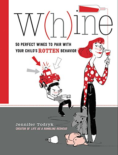 W(H)INE: 50 Perfect Wines to Pair with Your Child's Rotten Behavior by Jennifer Todryk