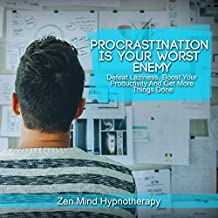 Procrastination Is Your Worst Enemy: Defeat Laziness, Perfectionism, Addiction, Self Doubt and Negative Thinking: A Guided Meditation and Hypnosis to Boost Your Productivity and Get More Things Done
