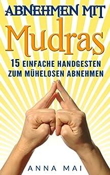 Mudras: Abnehmen mit Mudras: 15 einfache Handgesten zum mühelosen Abnehmen: Abnehmen ohne Diät und Sport (Mudras, Mudras für Anfänger, Mudras zum Abnehmen) (German Edition)