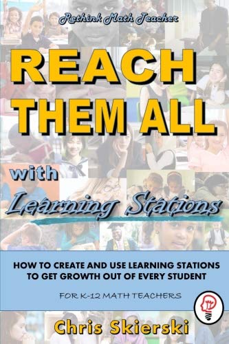 Reach Them All: How to Create and Use Learning Stations to Get Growth out of All your Students - for K-12 Math Teachers
