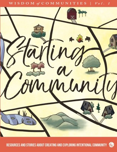 Wisdom of Communities 1: Starting a Community: Resources and Stories About Creating and Exploring Intentional Community (Volume 1)