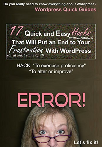 "17 Quick and Easy Hacks That Will Put an End End to Your Frustration With WordPress: HACK: ""To Exercise Proficiency"" or ""To Alter or Improve"" (WordPress Quick Guides)"