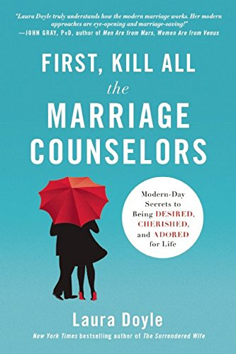 First, Kill All the Marriage Counselors: Modern-Day Secrets to Being Desired, Cherished, and Adored for Life (Best Way To Get Wife Back After Separation)