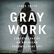 Gray Work: Confessions of an American Paramilitary Spy | Livre audio Auteur(s) : Jamie Smith Narrateur(s) : Jeff Gurner