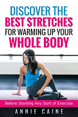 Discover The Best Stretches For Warming Up Your Whole Body: Before Starting Any Sort Of Exercise