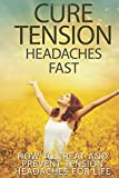 Cure Tension Headaches Fast: How to Treat and Prevent Tension Headaches for Life