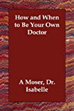 How and When to Be Your Own Doctor, Isabelle Moser, 1406805955