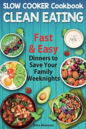 Clean Eating Slow Cooker Cookbook: Fast and Easy Dinners to Save your Family Weeknights by Alice Newman