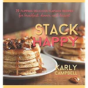 Stack Happy: 70 Flipping Delicious Flapjack Recipes for Breakfast, Dinner, and Dessert