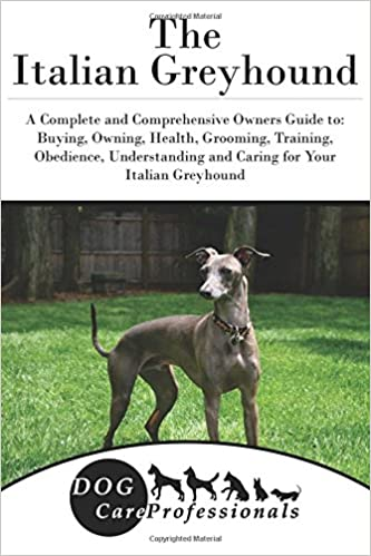 The Italian Greyhound A Complete And Comprehensive Owners Guide To