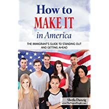 How to Make It in America: The Immigrant's Guide to Standing Out and Getting Ahead