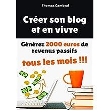 Créer son blog et en vivre : Générez 2000 euros de revenus passifs tous les mois ! (French Edition)