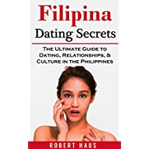 Filipina Dating Secrets: The Ultimate Guide to Dating, Relationships, & Culture in the Philippines