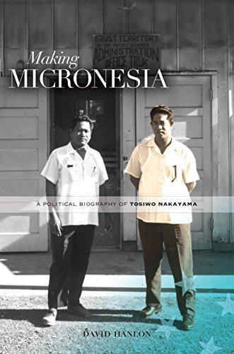 Making Micronesia: A Political Biography of Tosiwo Nakayama by [Hanlon, David]