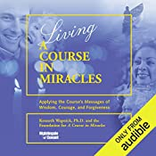 Living 'A Course in Miracles': Applying the Course's Messages of Wisdom, Courage, and Forgiveness   Kenneth Wapnick Ph.D.