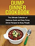 Dump Dinners Cookbook: The Ultimate Collection of Delicious Quick and Easy Dump Dinner Recipes for Busy People