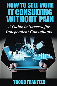 Download PDF How to Sell More IT Consulting without Pain - A Guide to Success for Independent Consultants