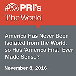 America Has Never Been Isolated from the World, so Has 'America First' Ever Made Sense?