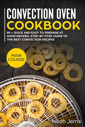 Convection Oven Cookbook: MAIN COURSE - 80 + Quick and easy to prepare at home...
