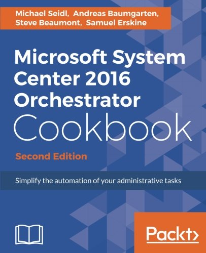Microsoft System Center 2016 Orchestrator Cookbook - Second Edition: Simplify the automation of your administrative tasks ebook