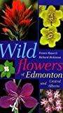 Wildflowers of Edmonton and Central Alberta, Richard Dickinson and France Royer, 0888642822