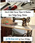 How to Select Service Repair & Maintain your Vintage Sewing Machine