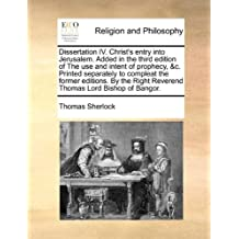 Dissertation IV. Christ's entry into Jerusalem. Added in the third edition of The use and intent of prophecy, &c. Printed separately to compleat the ... Right Reverend Thomas Lord Bishop of Bangor.