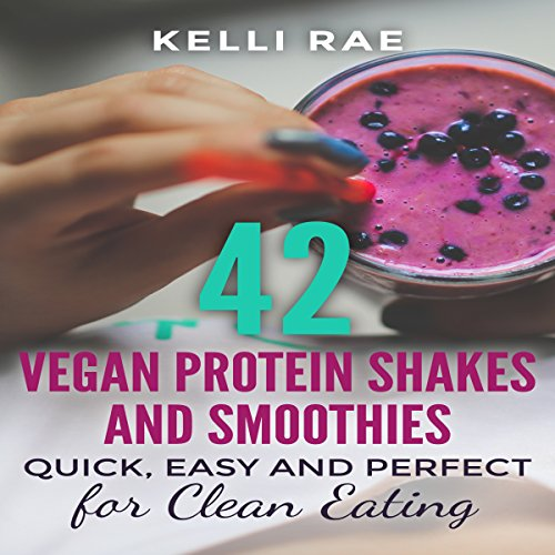42 Vegan Protein Shakes and Smoothies: Quick, Easy and Perfect for Clean Eating by Kelli Rae