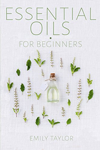 Essential Oil For Beginners: Essential Oils And Aromatherapy For Beginners; Relieve Stress, Tension, Headaches And Muscle Spasms With This Guide For Health, Healing And Wellness With Tips On Detox
