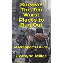 Survive! The Ten Worst Places to Bug Out : A Prepper's Guide
