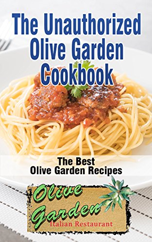 The Unauthorized Olive Garden Cookbook (Olive Garden Copycat Cookbook): The Best Olive Garden Recipes Recreated By Recipe Recreation Chefs (Copycat Olive ... Copycat Recipes, Olive Garden Recipes) by [Moretti, Alexander]