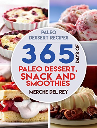 Paleo Dessert Recipes: 365 Days of Paleo Dessert, Snack and Smoothie Recipes: Boost Your Health, Paleo Diet, Healthy and Delicious Lose Weight, Optimal Nutrition by Merche Del Rey