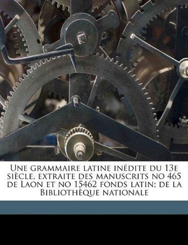 Une grammaire latine inédite du 13e siècle, extraite des manuscrits no 465 de Laon et no 15462 fonds latin; de la Bibliothèque nationale (French Edition) pdf